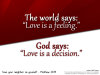 """The world says: """"Love is a feeling."""" / God says: """"Love is a decision."""""""